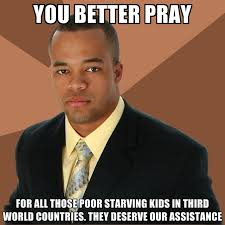 You Better Pray For All Those Poor Starving Kids In Third World ... via Relatably.com