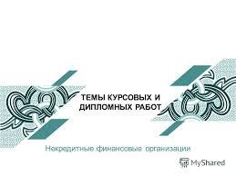 Презентация на тему ТЕМЫ КУРСОВЫХ И ДИПЛОМНЫХ РАБОТ Некредитные  1 ТЕМЫ КУРСОВЫХ И ДИПЛОМНЫХ РАБОТ Некредитные финансовые организации