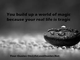 You Build Up A World Of Magic Because Your Real Life Is Tragic New Real Life Qoutes