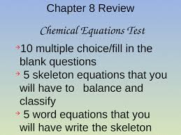 chapter 8 review chemical equations test 10 multiple choice fill in the blank questions 5 skeleton equations that you will have to balance and