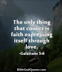 Love And Faith Quotes The Only Thing That Counts Is Faith Expressing Itself Through Love 41