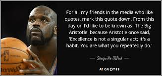 Aristotle Excellence Quote Stunning Shaquille O'Neal Quote For All My Friends In The Media Who Like