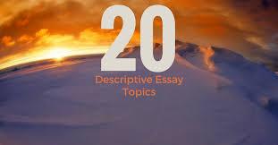 fascinating and unusual descriptive essay topics essay writing