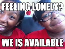 Feeling lonely? WE IS AVAILABLE - Allonah Meme - quickmeme via Relatably.com