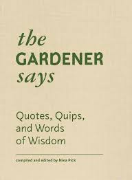 the gardener says es quips and words of wisdom edited by nina pick 15 95 princeton architectural press tuck this pocket size book in your
