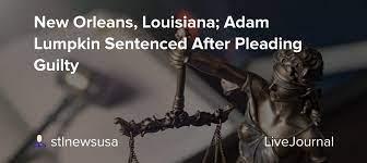 New Orleans, Louisiana; Adam Lumpkin Sentenced After Pleading Guilty:  stlnewsusa — LiveJournal
