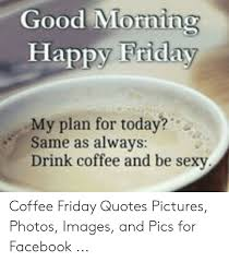 It's the friday morning happy hour!! Friday Morning Coffee Meme