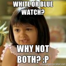 White or blue watch? Why not both? :P - why not both girl | Meme ... via Relatably.com