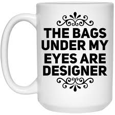 The Bags Under My Eyes Are Designer The Bags Under My Eyes Are Designer Mug 15oz