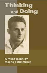 Thinking and Doing: A Monograph by Moshe Feldenkrais by Moshé Feldenkrais