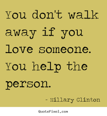 If You Love Someone Quotes Mesmerizing You Don't Walk Away If You Love Someone You Help Hillary Clinton
