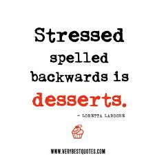 Funny Quotes About Work Stress Adorable Stressed Spelled Backwards Is Desserts No Wonder All I Seem To