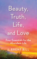 Beauty, Truth, Life, and <b>Love</b>: <b>Four</b> Essentials for the Abundant Life ...