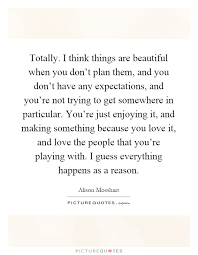 I Think Your Beautiful Quotes Best Of Totally I Think Things Are Beautiful When You Don't Plan Them