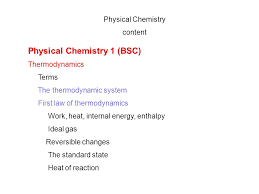 1 physical chemistry content physical chemistry 1 bsc thermodynamics terms the thermodynamic system first law of thermodynamics work heat