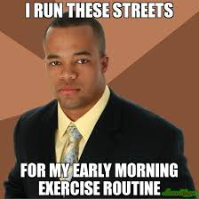 I RUN THESE STREETS FOR MY EARLY MORNING EXERCISE ROUTINE meme ... via Relatably.com