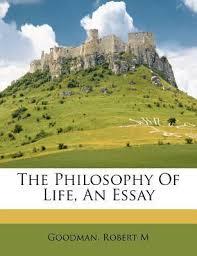 Philosophy In Life Essay The Philosophy Of Life An Essay Goodman Robert M 9781245859240