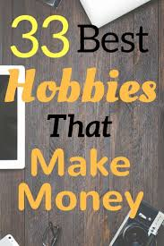 17 best ideas about hobbies that make money make check out this list of hobbies that make money if you need to make extra