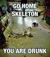 Go home skeleton you are drunk | Memes.com via Relatably.com