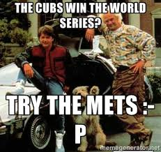 THE CUBS WIN THE WORLD SERIES? TRY THE METS :-P - Back to the ... via Relatably.com