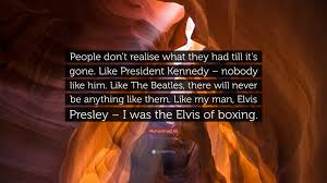 """Muhammad Ali Quote: """"People don't realise what they had till it's gone.  Like President Kennedy – nobody like him. Like The Beatles, there wil..."""""""