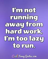 Running Away Quotes Interesting I'm Not Running Away From Hard Work I'm Too Lazy To Run