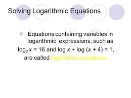 17 solving logarithmic equations equations containing variables in logarithmic expressions such as log 2 x 16 and log x log x 4 1