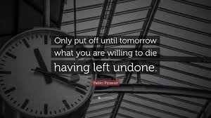 "Image result for ""Only put off until tomorrow what you are willing to die having left undone.""  ~Pablo Picasso"