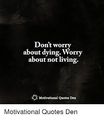 Quotes About Dying Best Don't Worry About Dying Worry About Not Living Motivational Quotes