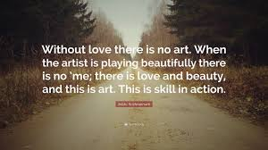Jiddu Krishnamurti Quote Without Love There Is No Art When The