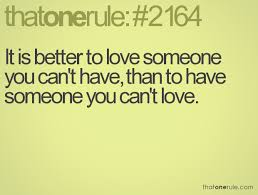 It Is Better To Love Someone You Can't Have Than To Have Someone Cool Being In Love With Someone You Cant Have