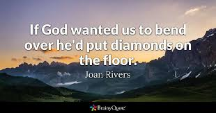 Quotes About Rivers Adorable If God Wanted Us To Bend Over He'd Put Diamonds On The Floor Joan