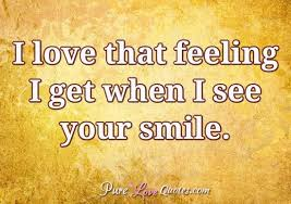 I Love Your Smile Quotes Gorgeous I Love That Feeling I Get When I See Your Smile PureLoveQuotes