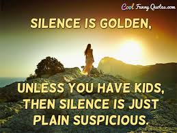 Funny Quotes For Kids Best Silence Is Golden Unless You Have Kids Then Silence Is Just Plain