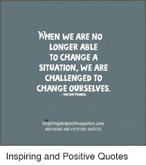 Viktor Frankl Quotes Classy WHEN WE ARE NO LONGER ABLE TO CHANGE A SITUATION WE ARE CHALLENGED