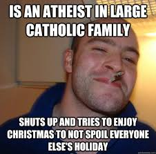 Is an atheist in large Catholic family Shuts up and tries to enjoy ... via Relatably.com