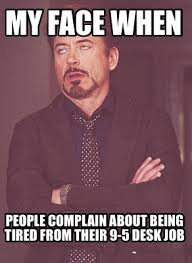 Meme Maker - My face when People complain about being tired from their 9-5  desk job Meme Generator!