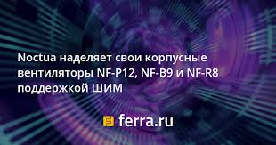 <b>Noctua</b> наделяет свои корпусные <b>вентиляторы NF</b>-P12, <b>NF</b>-B9 и ...
