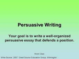 persuasive writing your goal is to write a well organized  1 persuasive writing