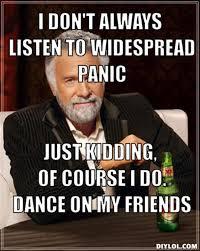 DIYLOL - I don't always listen to Widespread Panic Just kidding ... via Relatably.com