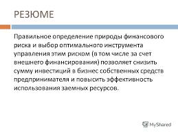 Презентация на тему УПРАВЛЕНИЕ ФИНАНСОВЫМИ РИСКАМИ Финансы для  8 РЕЗЮМЕ Правильное определение