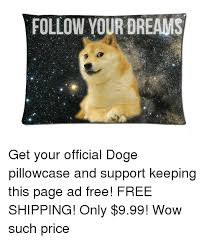 doge follow your dreams. Simple Dreams Dank Doge And Wow FOLLOW YOUR DREAMS Get Your Official Doge Pillowcase  In Follow Your Dreams I