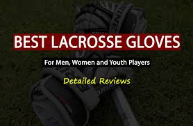 Best Lacrosse Gloves For Field Players And Goalies Men Women