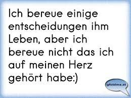 Ich bereue einige entscheidungen ihm Leben, aber ich bereue nicht das ich  auf meinen Herz gehört habe:)   Österreichische Sprüche und Zitate