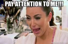 Pay attention to me!!! - Kim Kardashian Crying | Meme Generator