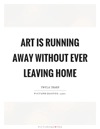 Leaving Home Quotes Mesmerizing Art Is Running Away Without Ever Leaving Home Picture Quotes