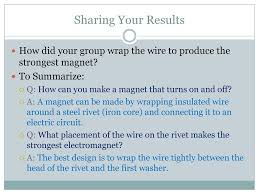 Sharing Your Results How did your group wrap the wire to produce the  strongest magnet To
