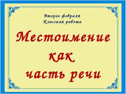 Презентация по русскому языку на тему Местоимение как часть речи  Местоимение как часть речи Второе февраля Классная работа