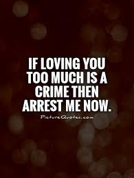 Loving You Quote Beauteous If Loving You Too Much Is A Crime Then Arrest Me Now Picture Quotes