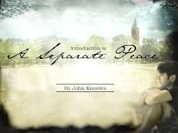 introduction to a separate peace by john knowles ppt a separate peace introduction to by john knowles a s eparate p eace get ready for your quiz over chapters 1 3 of by